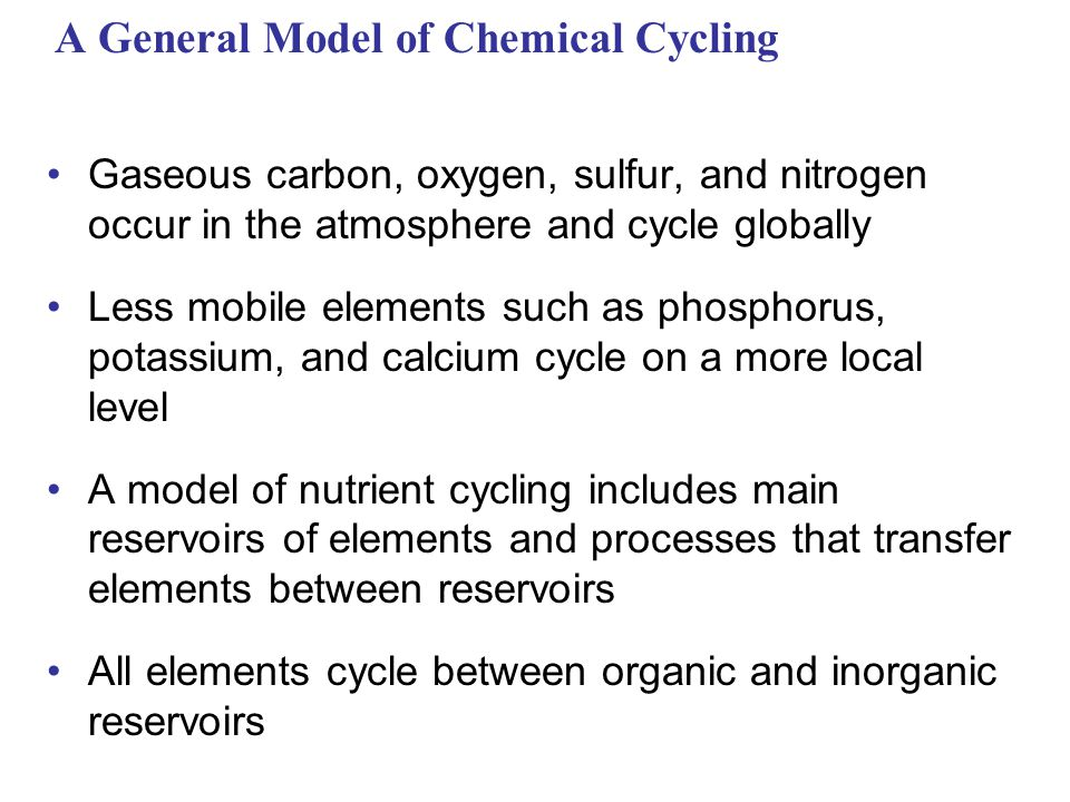 A General Model of Chemical Cycling Gaseous carbon, oxygen, sulfur, and nitrogen occur in the atmosphere and cycle globally Less mobile elements such as phosphorus, potassium, and calcium cycle on a more local level A model of nutrient cycling includes main reservoirs of elements and processes that transfer elements between reservoirs All elements cycle between organic and inorganic reservoirs