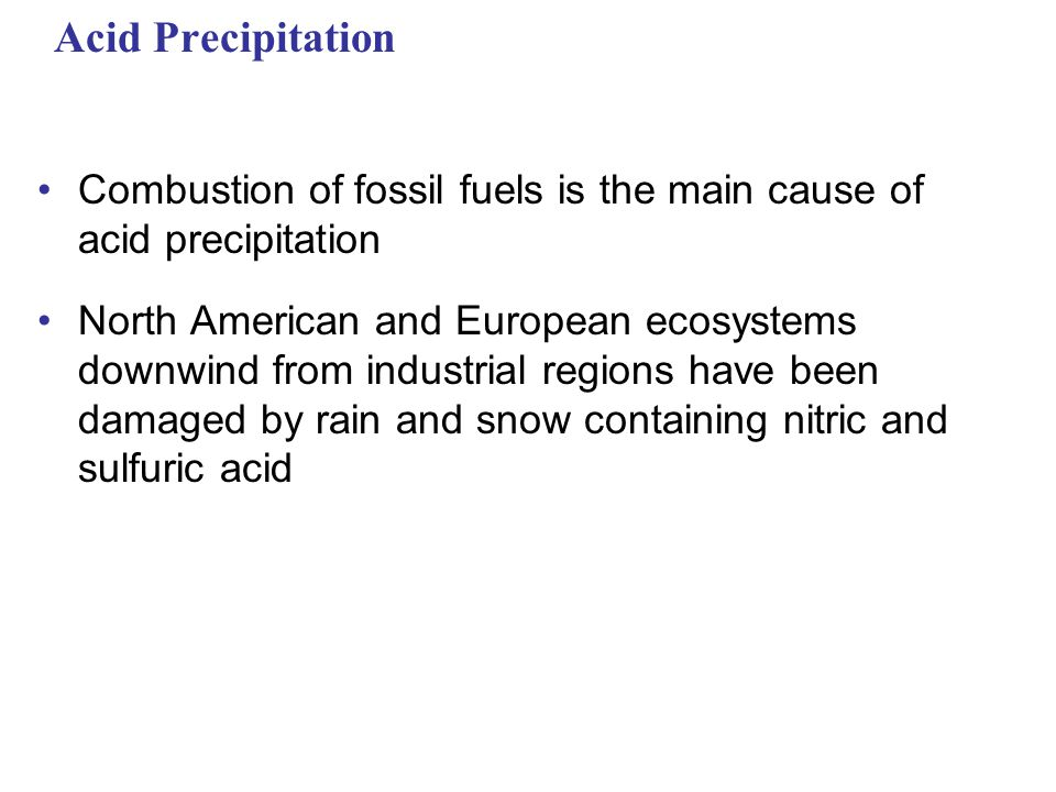 Acid Precipitation Combustion of fossil fuels is the main cause of acid precipitation North American and European ecosystems downwind from industrial