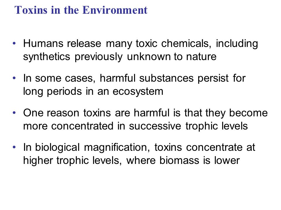 Toxins in the Environment Humans release many toxic chemicals, including synthetics previously unknown to nature In some cases, harmful substances per