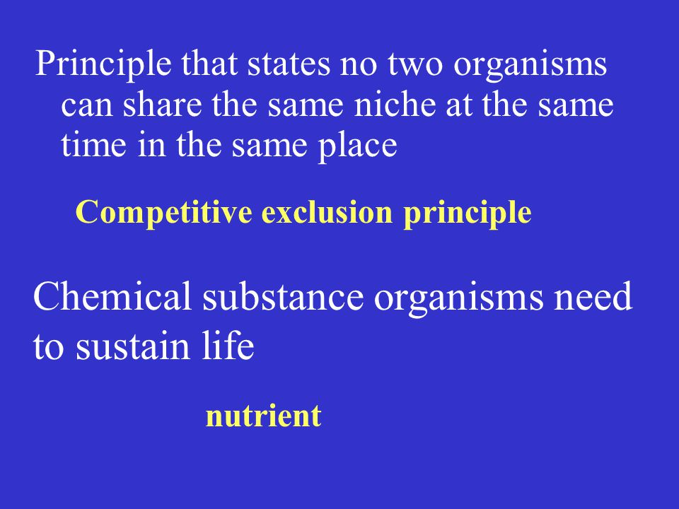 Principle that states no two organisms can share the same niche at the same time in the same place Chemical substance organisms need to sustain life nutrient Competitive exclusion principle