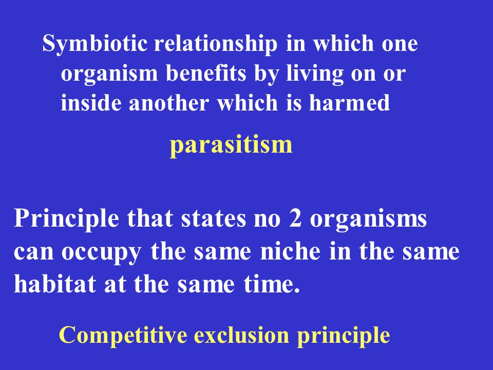 Symbiotic relationship in which one organism benefits by living on or inside another which is harmed parasitism Principle that states no 2 organisms can occupy the same niche in the same habitat at the same time.