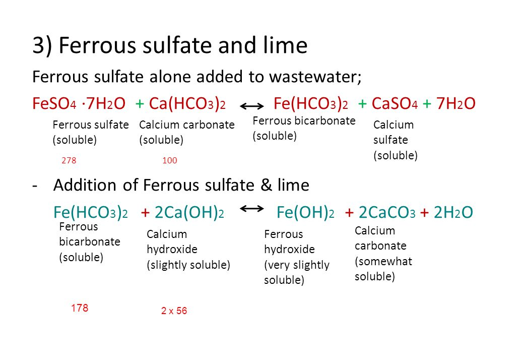 3) Ferrous sulfate and lime Ferrous sulfate alone added to wastewater; FeSO 4 ·7H 2 O + Ca(HCO 3 ) 2 Fe(HCO 3 ) 2 + CaSO 4 + 7H 2 O 278 100 -Addition