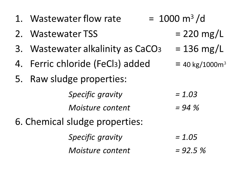 1.Wastewater flow rate = 1000 m 3 /d 2.Wastewater TSS = 220 mg/L 3.Wastewater alkalinity as CaCO 3 = 136 mg/L 4.Ferric chloride (FeCl 3 ) added= 40 kg/1000m 3 5.Raw sludge properties: Specific gravity= 1.03 Moisture content= 94 % 6.
