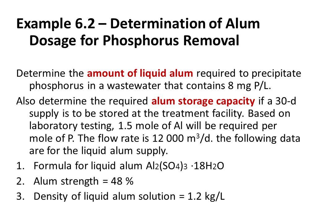 Example 6.2 – Determination of Alum Dosage for Phosphorus Removal Determine the amount of liquid alum required to precipitate phosphorus in a wastewat