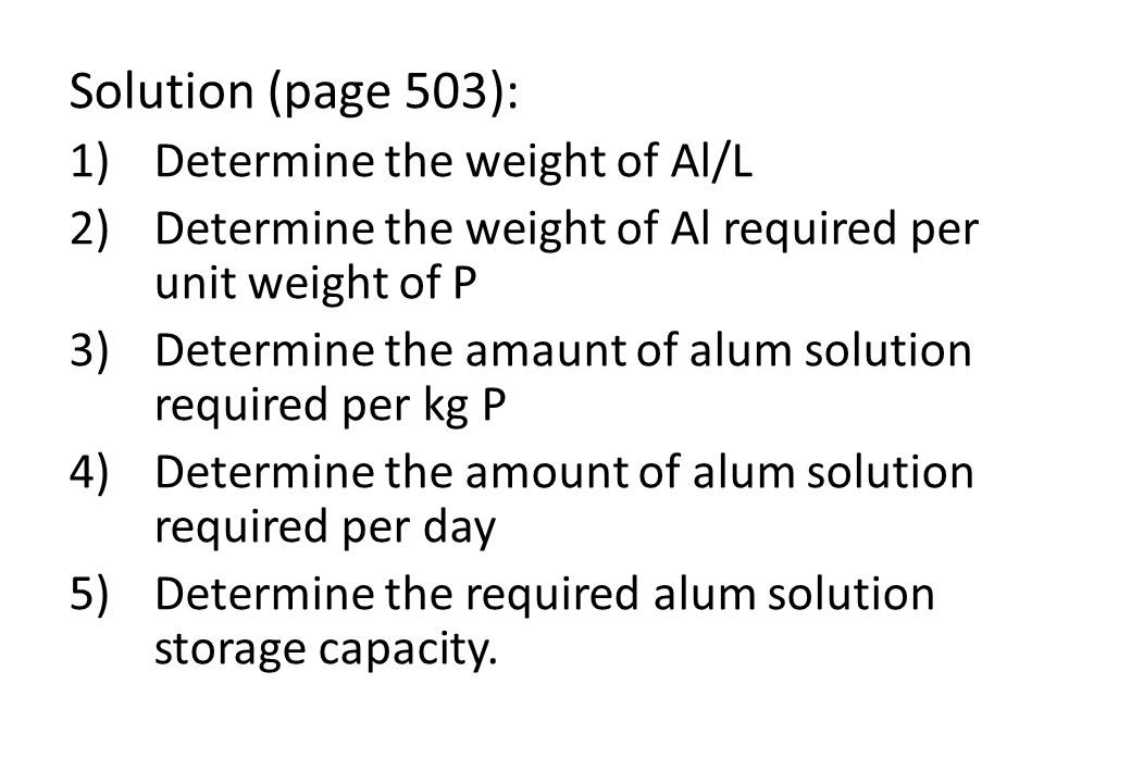 Solution (page 503): 1)Determine the weight of Al/L 2)Determine the weight of Al required per unit weight of P 3)Determine the amaunt of alum solution required per kg P 4)Determine the amount of alum solution required per day 5)Determine the required alum solution storage capacity.