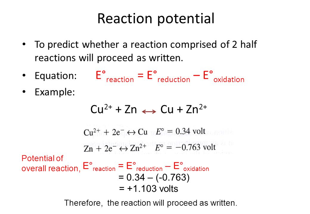 Reaction potential To predict whether a reaction comprised of 2 half reactions will proceed as written. Equation: E° reaction = E° reduction – E° oxid
