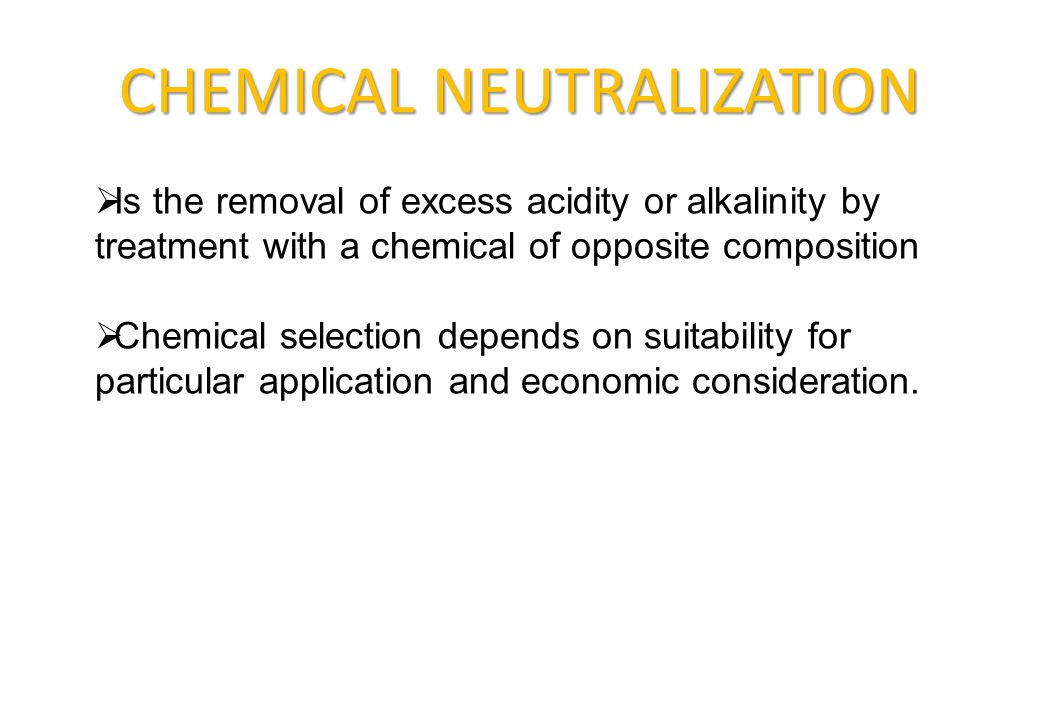 CHEMICAL NEUTRALIZATION  Is the removal of excess acidity or alkalinity by treatment with a chemical of opposite composition  Chemical selection dep