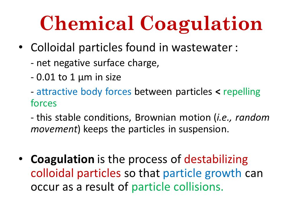 Chemical Coagulation Colloidal particles found in wastewater : - net negative surface charge, - 0.01 to 1 µm in size - attractive body forces between particles < repelling forces - this stable conditions, Brownian motion (i.e., random movement) keeps the particles in suspension.