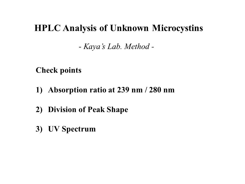 HPLC Analysis of Unknown Microcystins - Kaya's Lab. Method - Check points 1)Absorption ratio at 239 nm / 280 nm 2)Division of Peak Shape 3)UV Spectrum
