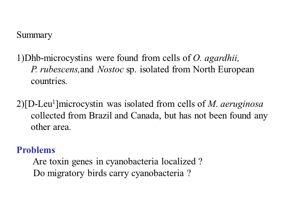 Summary 1)Dhb-microcystins were found from cells of O. agardhii, P. rubescens,and Nostoc sp. isolated from North European countries. 2)[D-Leu 1 ]micro