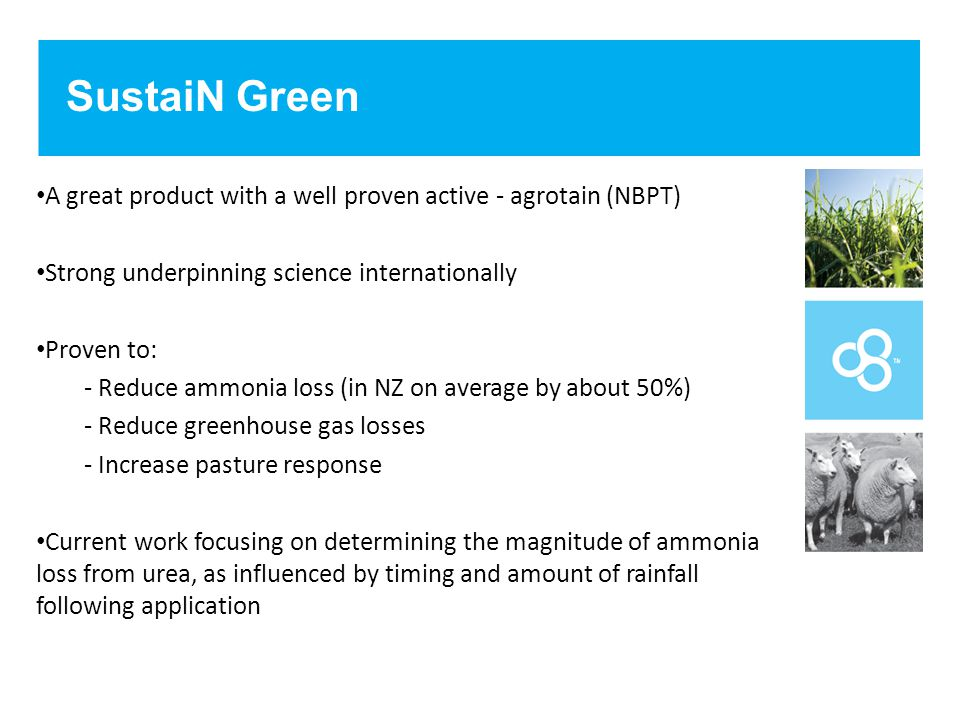 SustaiN Green A great product with a well proven active - agrotain (NBPT) Strong underpinning science internationally Proven to: - Reduce ammonia loss (in NZ on average by about 50%) - Reduce greenhouse gas losses - Increase pasture response Current work focusing on determining the magnitude of ammonia loss from urea, as influenced by timing and amount of rainfall following application