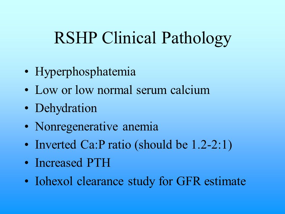 RSHP Clinical Pathology Hyperphosphatemia Low or low normal serum calcium Dehydration Nonregenerative anemia Inverted Ca:P ratio (should be 1.2-2:1) Increased PTH Iohexol clearance study for GFR estimate