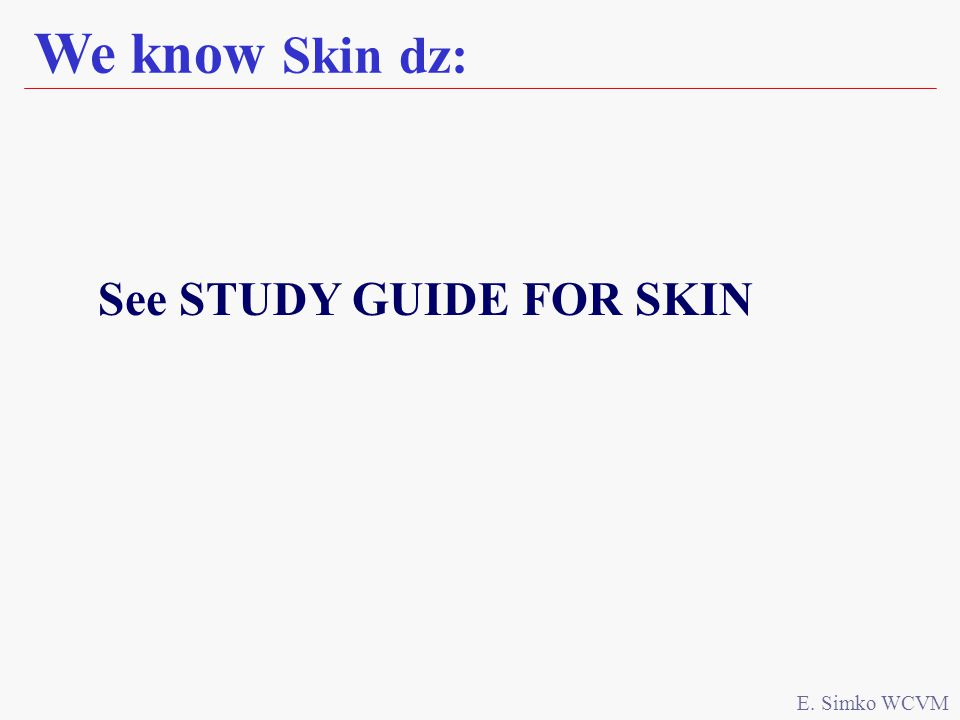 We know Skin dz: E. Simko WCVM See STUDY GUIDE FOR SKIN