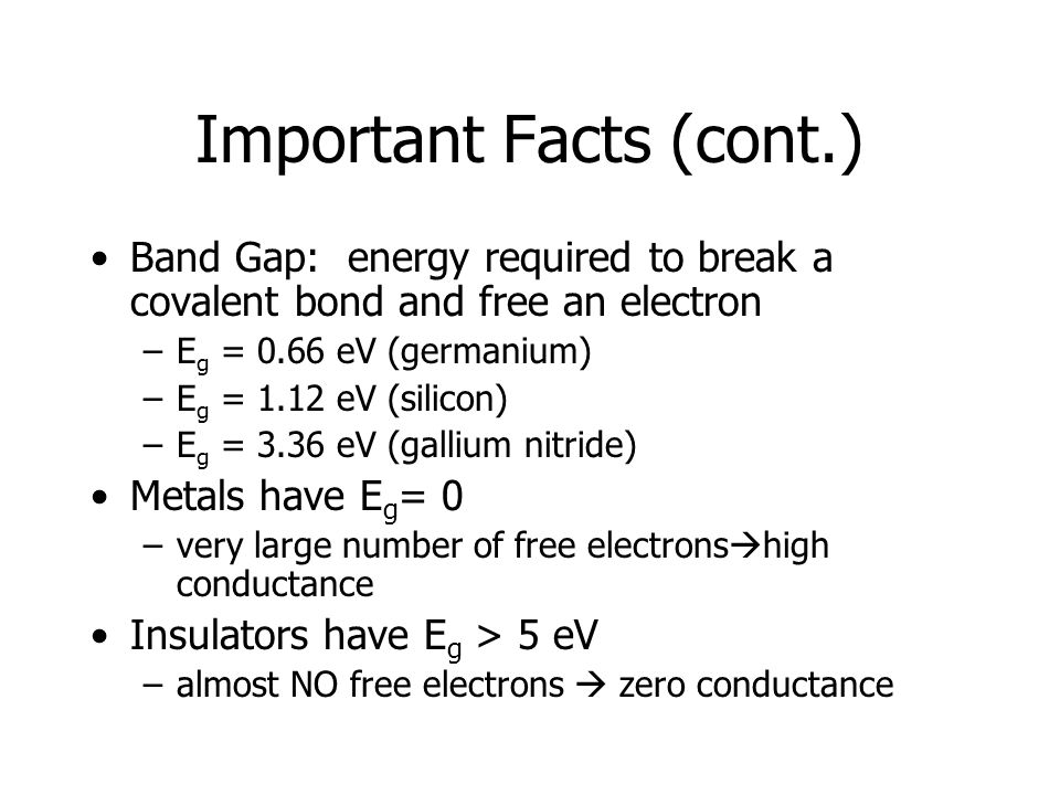 Important Facts (cont.) Band Gap: energy required to break a covalent bond and free an electron –E g = 0.66 eV (germanium) –E g = 1.12 eV (silicon) –E g = 3.36 eV (gallium nitride) Metals have E g = 0 –very large number of free electrons  high conductance Insulators have E g > 5 eV –almost NO free electrons  zero conductance