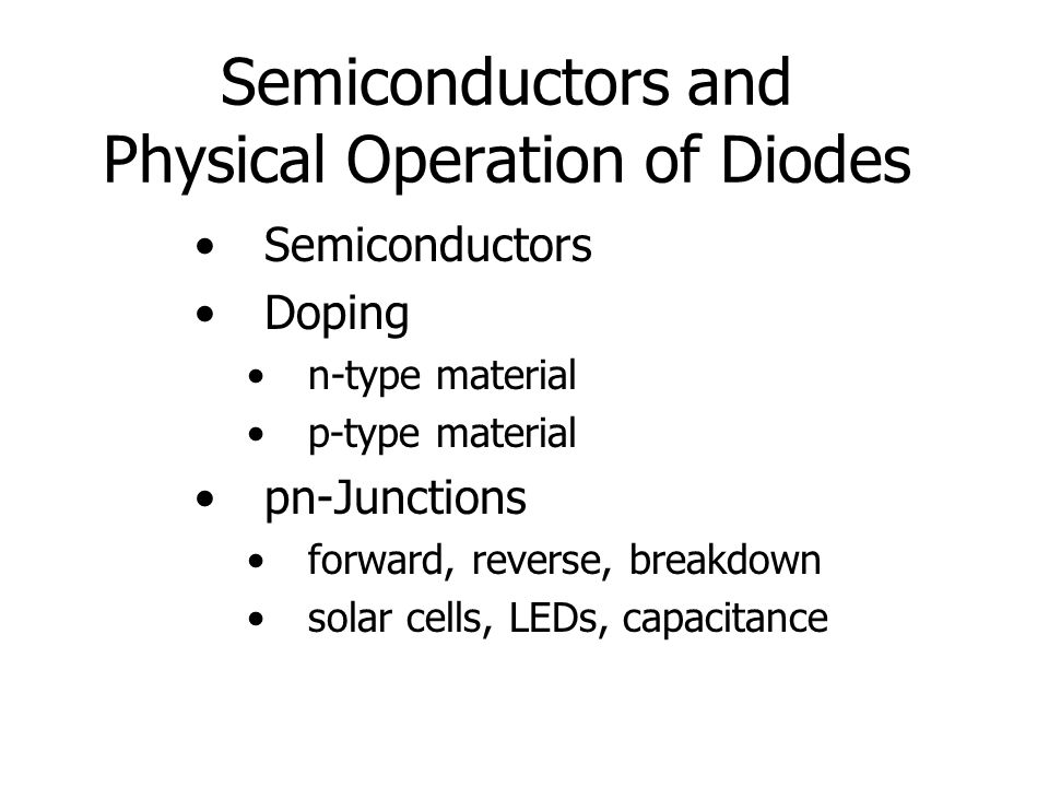 Semiconductors and Physical Operation of Diodes Semiconductors Doping n-type material p-type material pn-Junctions forward, reverse, breakdown solar cells, LEDs, capacitance