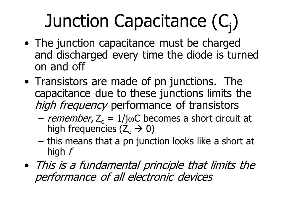 Junction Capacitance (C j ) The junction capacitance must be charged and discharged every time the diode is turned on and off Transistors are made of pn junctions.