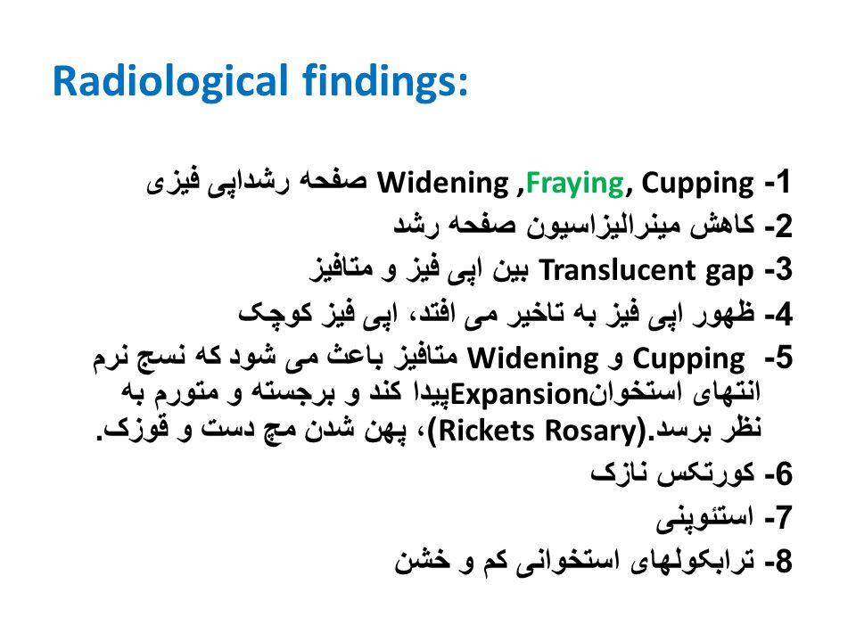 Radiological findings: 1- Widening,Fraying, Cupping صفحه رشداپی فيزی 2- کاهش مينراليزاسيون صفحه رشد 3- Translucent gap بين اپی فيز و متافيز 4- ظهور اپ