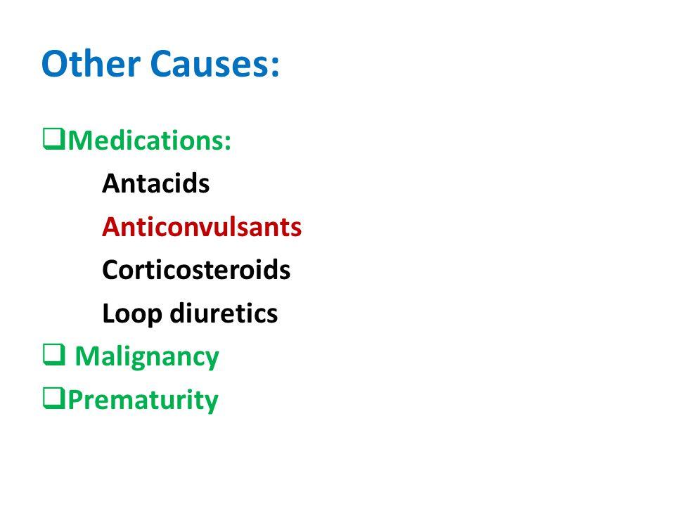 Other Causes:  Medications: Antacids Anticonvulsants Corticosteroids Loop diuretics  Malignancy  Prematurity