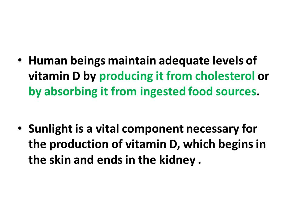 Human beings maintain adequate levels of vitamin D by producing it from cholesterol or by absorbing it from ingested food sources. Sunlight is a vital