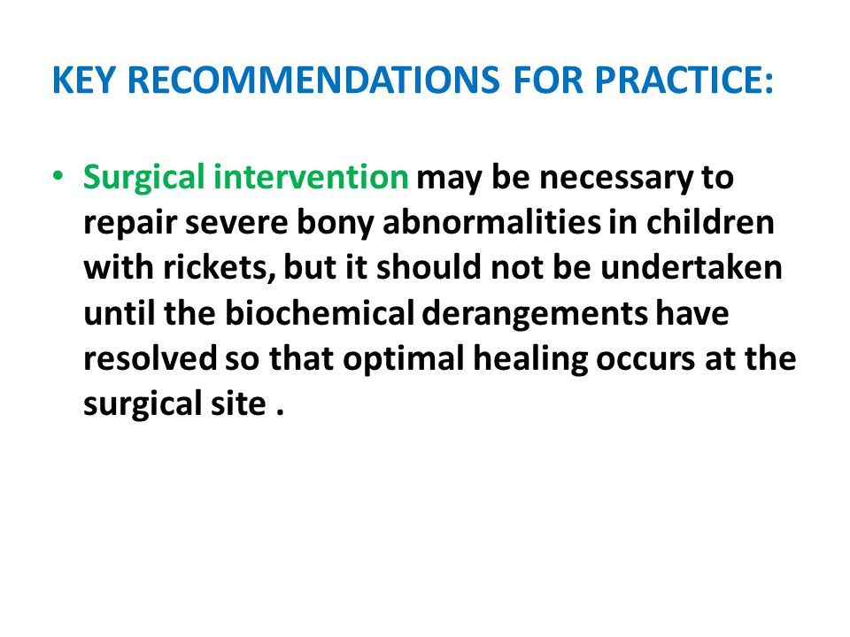 KEY RECOMMENDATIONS FOR PRACTICE: Surgical intervention may be necessary to repair severe bony abnormalities in children with rickets, but it should not be undertaken until the biochemical derangements have resolved so that optimal healing occurs at the surgical site.