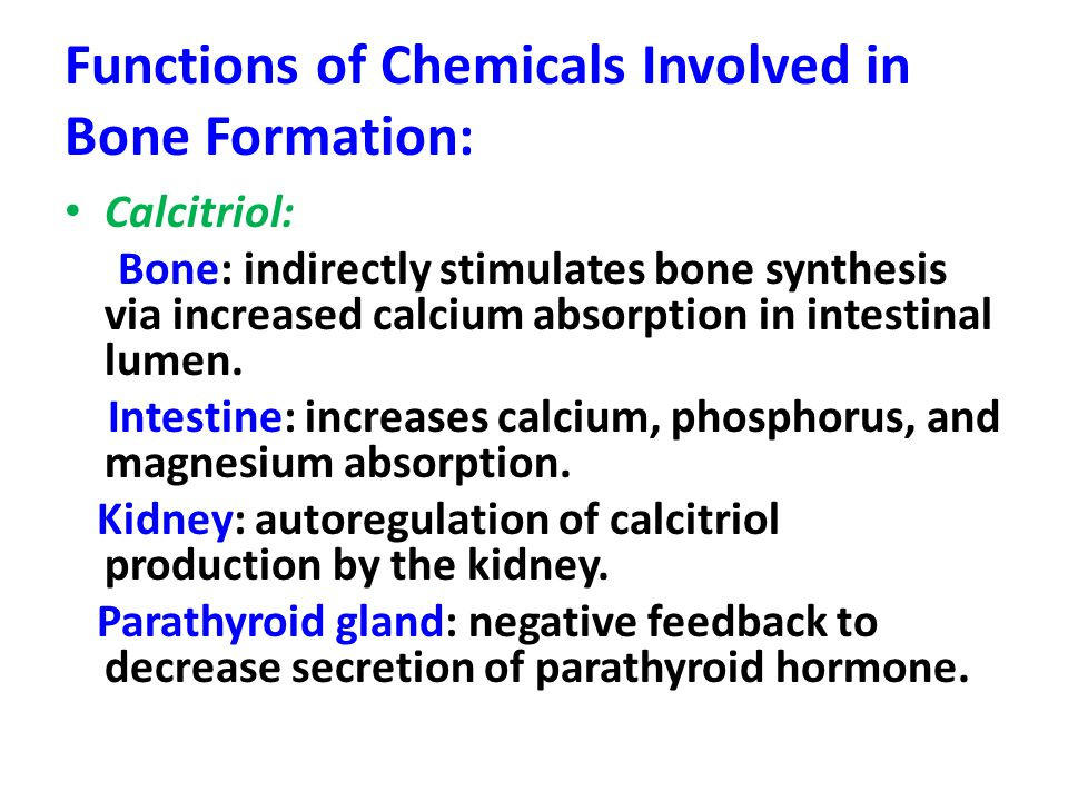 Functions of Chemicals Involved in Bone Formation: Calcitriol: Bone: indirectly stimulates bone synthesis via increased calcium absorption in intestin