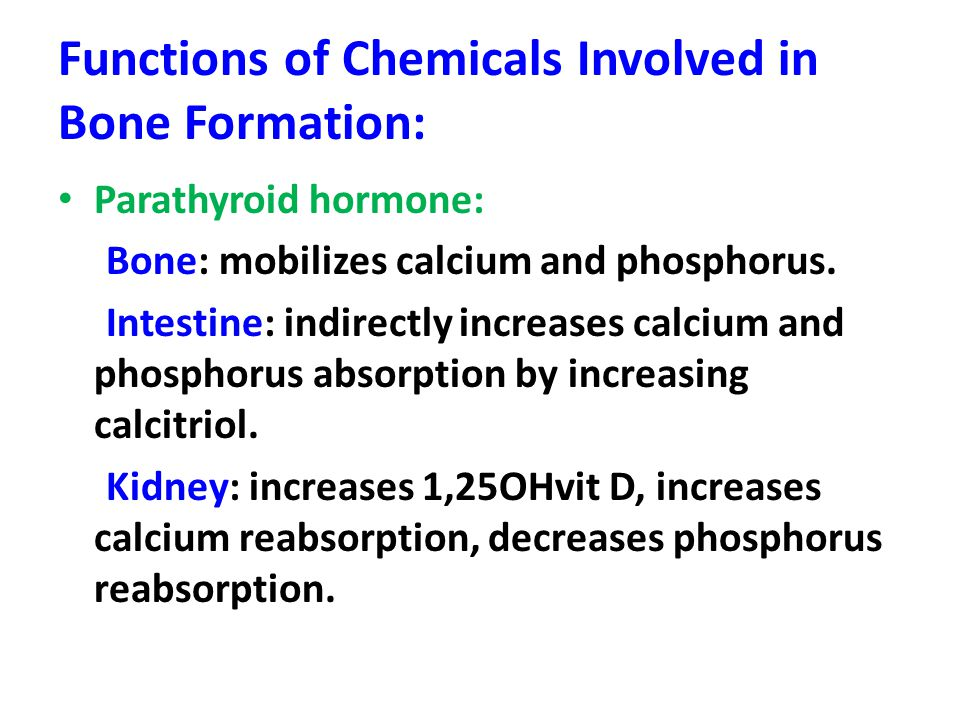 Functions of Chemicals Involved in Bone Formation: Parathyroid hormone: Bone: mobilizes calcium and phosphorus. Intestine: indirectly increases calciu