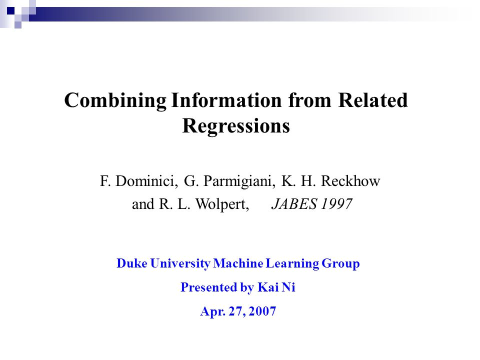 Combining Information from Related Regressions Duke University Machine Learning Group Presented by Kai Ni Apr. 27, 2007 F. Dominici, G. Parmigiani, K.