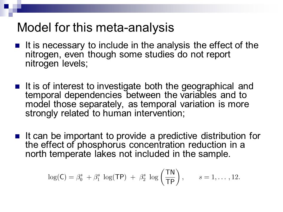 Model for this meta-analysis It is necessary to include in the analysis the effect of the nitrogen, even though some studies do not report nitrogen levels; It is of interest to investigate both the geographical and temporal dependencies between the variables and to model those separately, as temporal variation is more strongly related to human intervention; It can be important to provide a predictive distribution for the effect of phosphorus concentration reduction in a north temperate lakes not included in the sample.