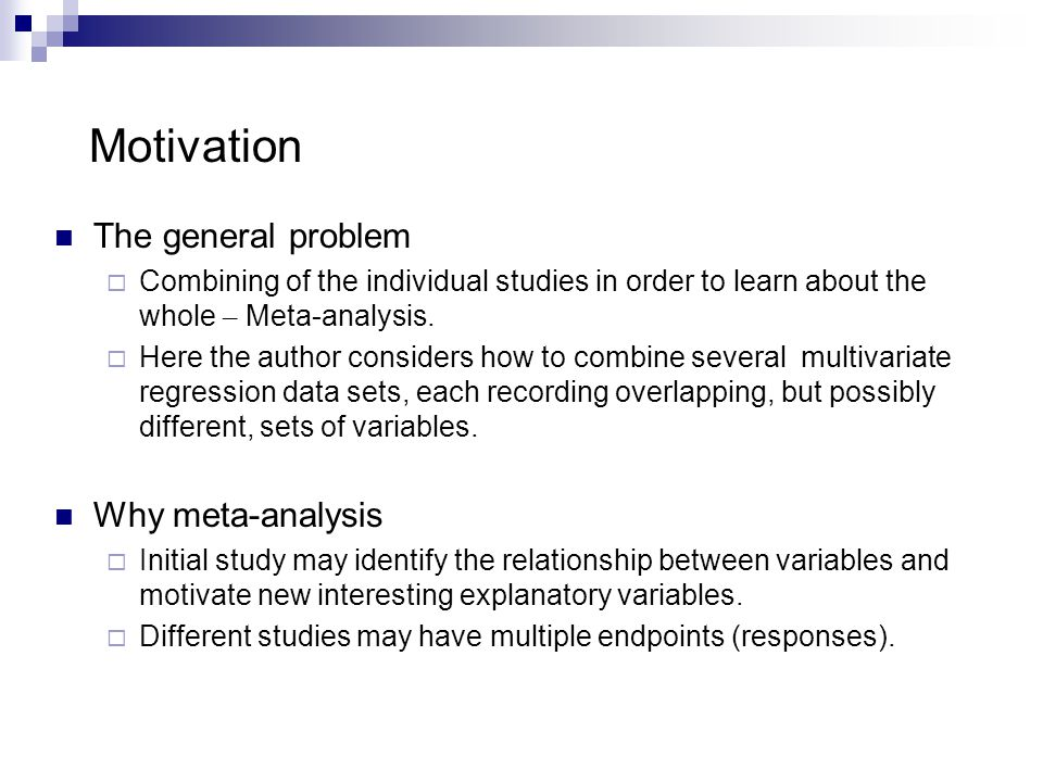 Motivation The general problem  Combining of the individual studies in order to learn about the whole – Meta-analysis.