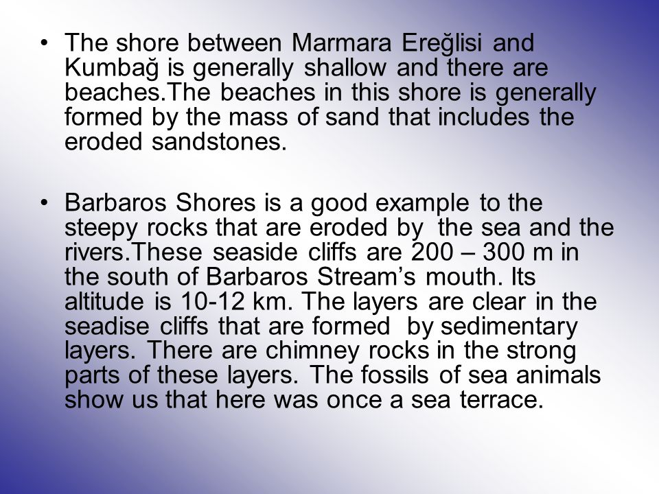 The shore between Marmara Ereğlisi and Kumbağ is generally shallow and there are beaches.The beaches in this shore is generally formed by the mass of sand that includes the eroded sandstones.