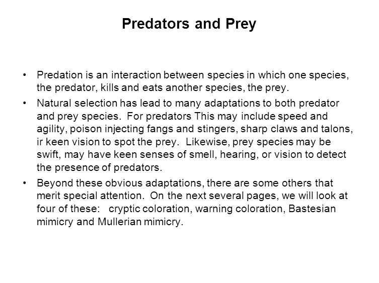 Predators and Prey Predation is an interaction between species in which one species, the predator, kills and eats another species, the prey.