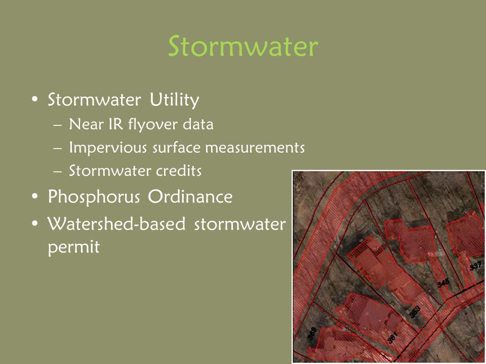 Stormwater Stormwater Utility –Near IR flyover data –Impervious surface measurements –Stormwater credits Phosphorus Ordinance Watershed-based stormwater permit