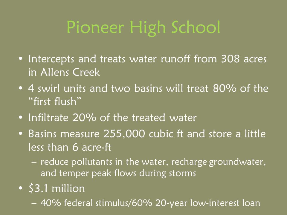 Pioneer High School Intercepts and treats water runoff from 308 acres in Allens Creek 4 swirl units and two basins will treat 80% of the first flush Infiltrate 20% of the treated water Basins measure 255,000 cubic ft and store a little less than 6 acre-ft –reduce pollutants in the water, recharge groundwater, and temper peak flows during storms $3.1 million –40% federal stimulus/60% 20-year low-interest loan