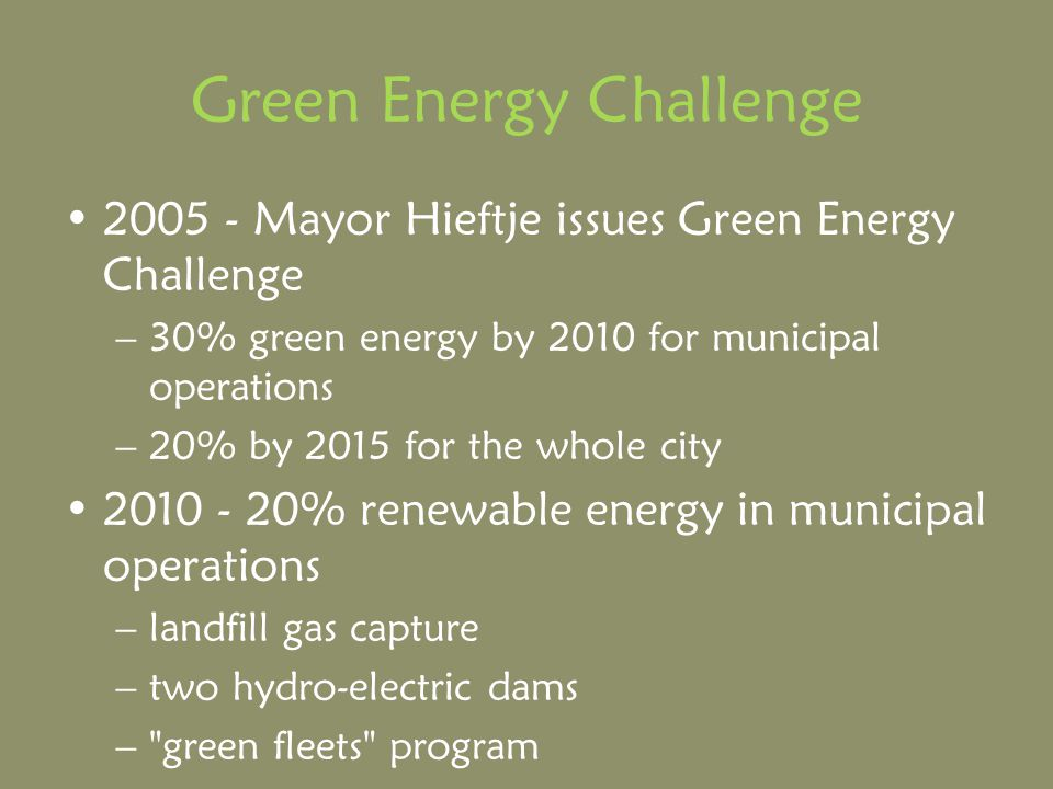 Green Energy Challenge 2005 - Mayor Hieftje issues Green Energy Challenge –30% green energy by 2010 for municipal operations –20% by 2015 for the whole city 2010 - 20% renewable energy in municipal operations –landfill gas capture –two hydro-electric dams – green fleets program
