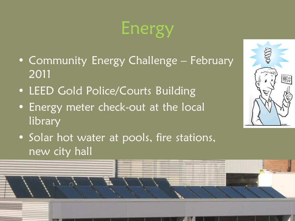 Energy Community Energy Challenge – February 2011 LEED Gold Police/Courts Building Energy meter check-out at the local library Solar hot water at pools, fire stations, new city hall