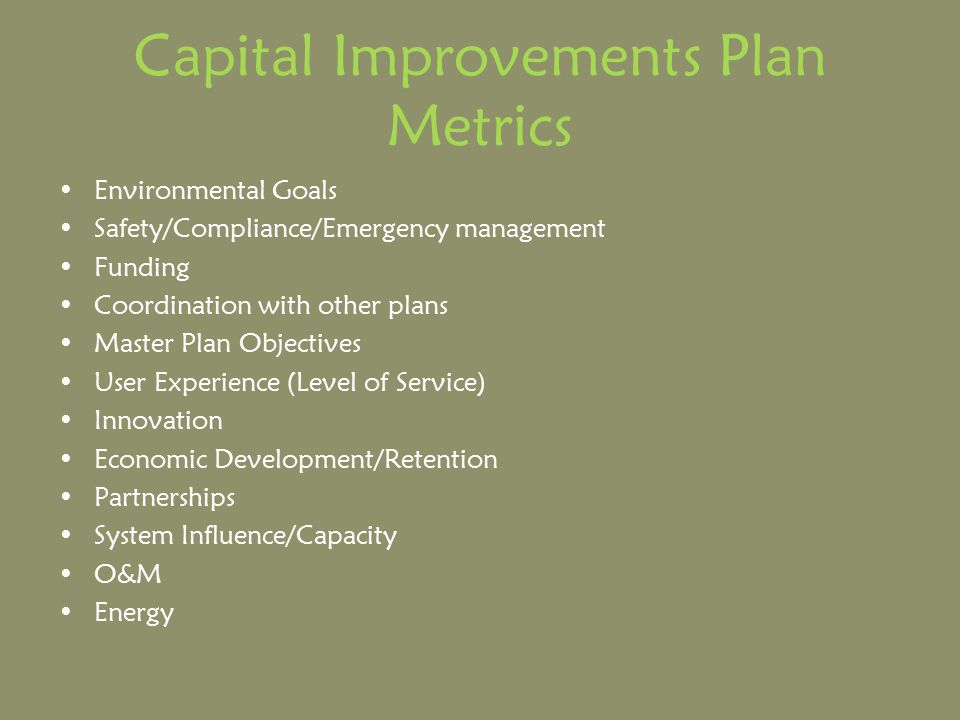 Capital Improvements Plan Metrics Environmental Goals Safety/Compliance/Emergency management Funding Coordination with other plans Master Plan Objectives User Experience (Level of Service) Innovation Economic Development/Retention Partnerships System Influence/Capacity O&M Energy