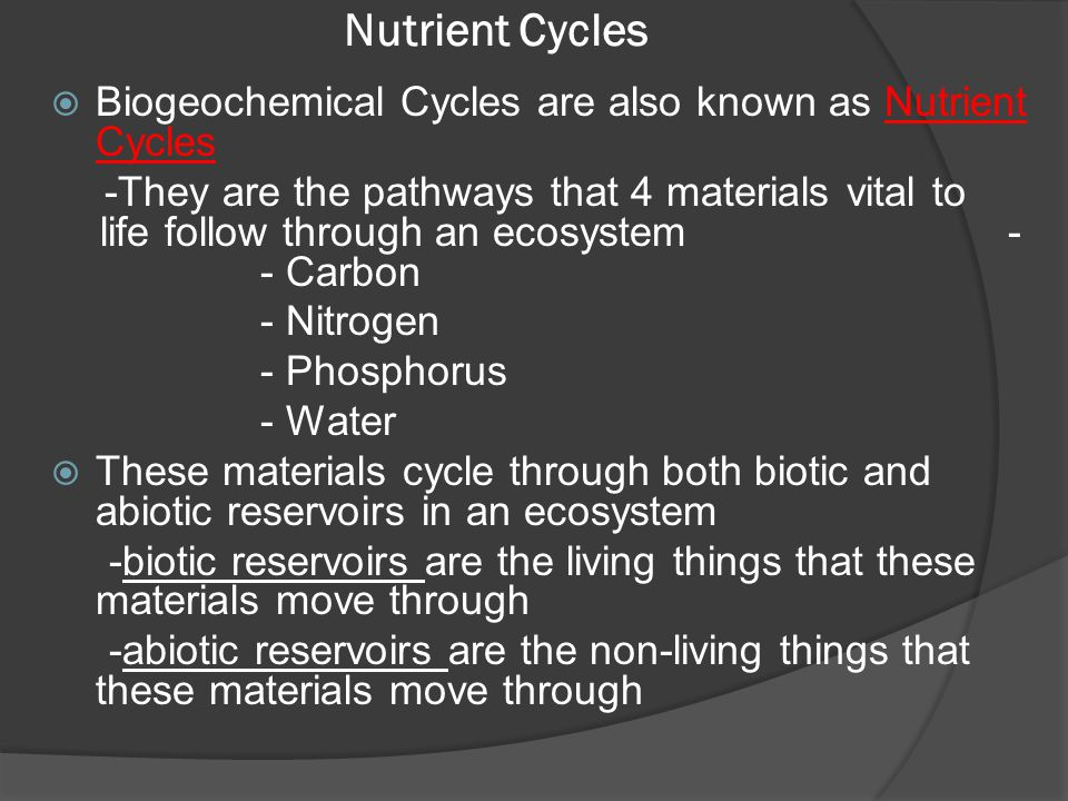 Nutrient Cycles  Biogeochemical Cycles are also known as Nutrient Cycles -They are the pathways that 4 materials vital to life follow through an ecos