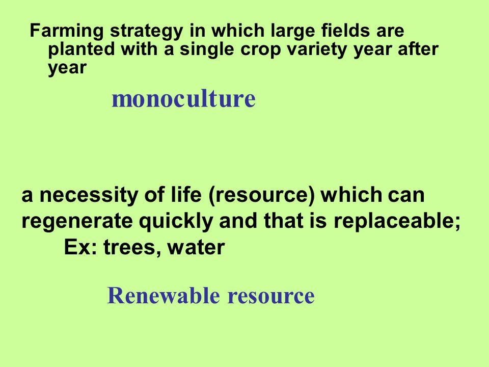 Farming strategy in which large fields are planted with a single crop variety year after year monoculture a necessity of life (resource) which can reg