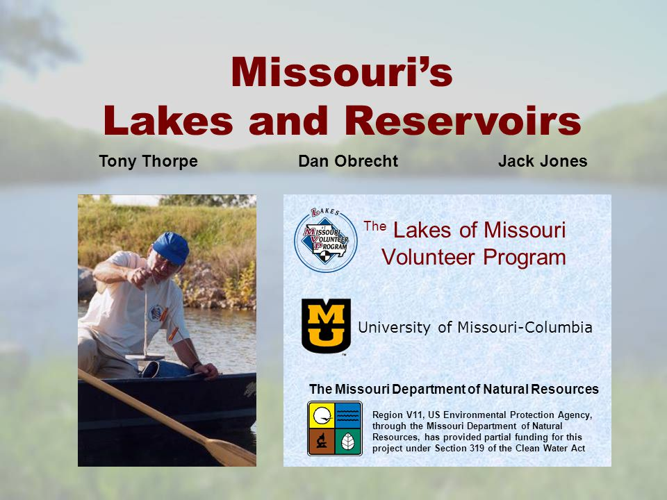 Lakes of Missouri Volunteer Program University of Missouri-Columbia The Missouri's Lakes and Reservoirs The Missouri Department of Natural Resources Region V11, US Environmental Protection Agency, through the Missouri Department of Natural Resources, has provided partial funding for this project under Section 319 of the Clean Water Act Tony Thorpe Dan Obrecht Jack Jones