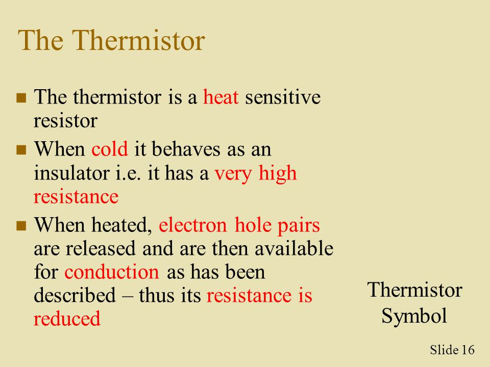 The Thermistor The thermistor is a heat sensitive resistor When cold it behaves as an insulator i.e. it has a very high resistance When heated, electr