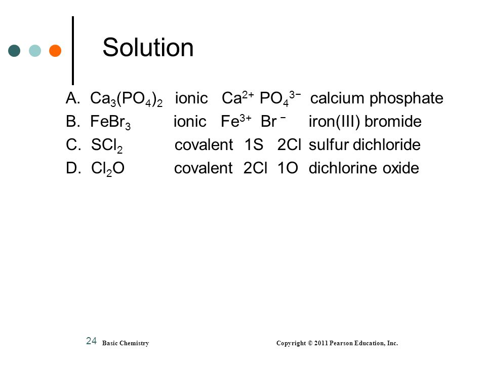 24 Solution A. Ca 3 (PO 4 ) 2 ionic Ca 2+ PO 4 3− calcium phosphate B. FeBr 3 ionic Fe 3+ Br − iron(III) bromide C. SCl 2 covalent 1S 2Cl sulfur dichl