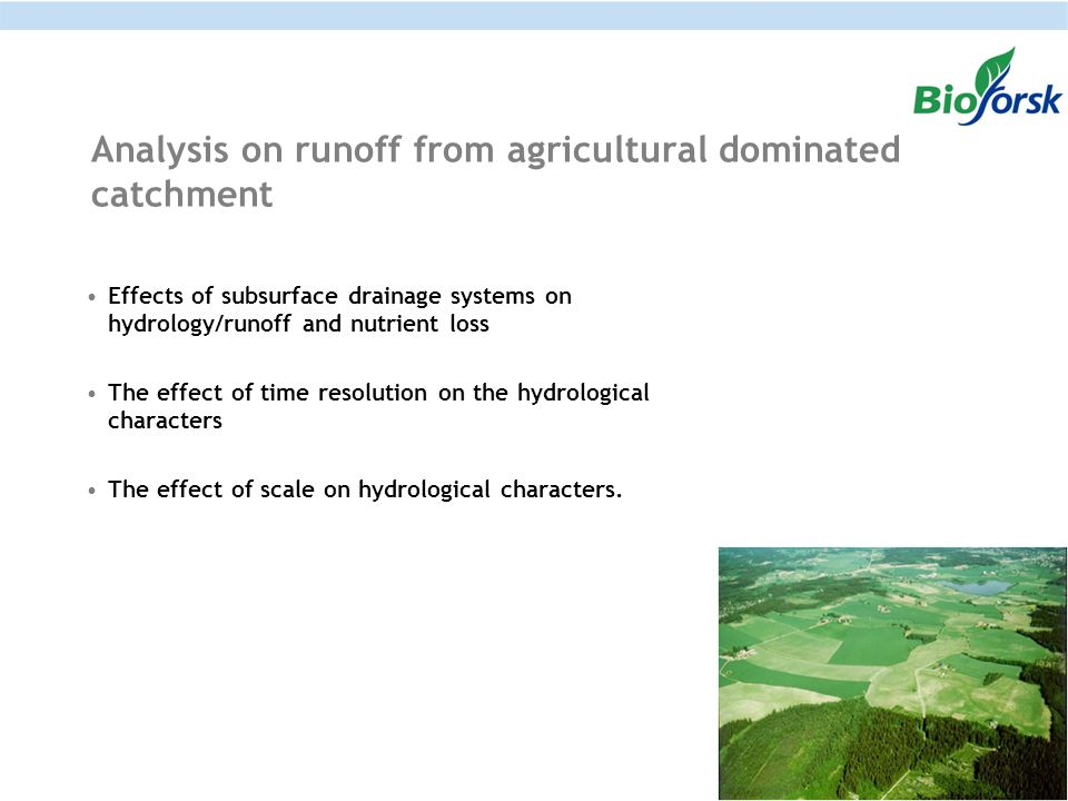 Analysis on runoff from agricultural dominated catchment Effects of subsurface drainage systems on hydrology/runoff and nutrient loss The effect of time resolution on the hydrological characters The effect of scale on hydrological characters.