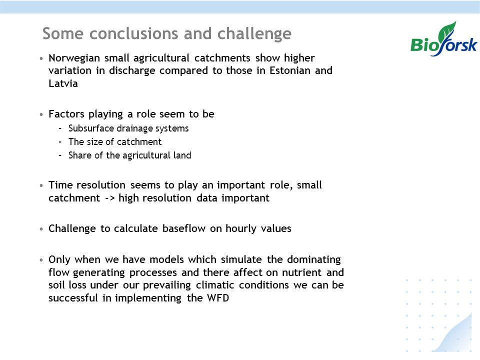 Some conclusions and challenge Norwegian small agricultural catchments show higher variation in discharge compared to those in Estonian and Latvia Factors playing a role seem to be –Subsurface drainage systems –The size of catchment –Share of the agricultural land Time resolution seems to play an important role, small catchment -> high resolution data important Challenge to calculate baseflow on hourly values Only when we have models which simulate the dominating flow generating processes and there affect on nutrient and soil loss under our prevailing climatic conditions we can be successful in implementing the WFD