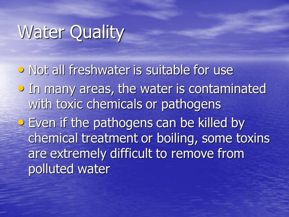 Water Quality Not all freshwater is suitable for use Not all freshwater is suitable for use In many areas, the water is contaminated with toxic chemicals or pathogens In many areas, the water is contaminated with toxic chemicals or pathogens Even if the pathogens can be killed by chemical treatment or boiling, some toxins are extremely difficult to remove from polluted water Even if the pathogens can be killed by chemical treatment or boiling, some toxins are extremely difficult to remove from polluted water
