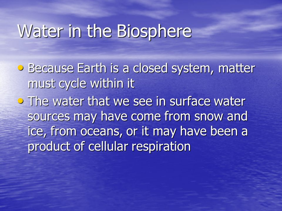 Water in the Biosphere Because Earth is a closed system, matter must cycle within it Because Earth is a closed system, matter must cycle within it The water that we see in surface water sources may have come from snow and ice, from oceans, or it may have been a product of cellular respiration The water that we see in surface water sources may have come from snow and ice, from oceans, or it may have been a product of cellular respiration