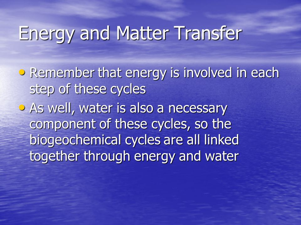 Energy and Matter Transfer Remember that energy is involved in each step of these cycles Remember that energy is involved in each step of these cycles As well, water is also a necessary component of these cycles, so the biogeochemical cycles are all linked together through energy and water As well, water is also a necessary component of these cycles, so the biogeochemical cycles are all linked together through energy and water