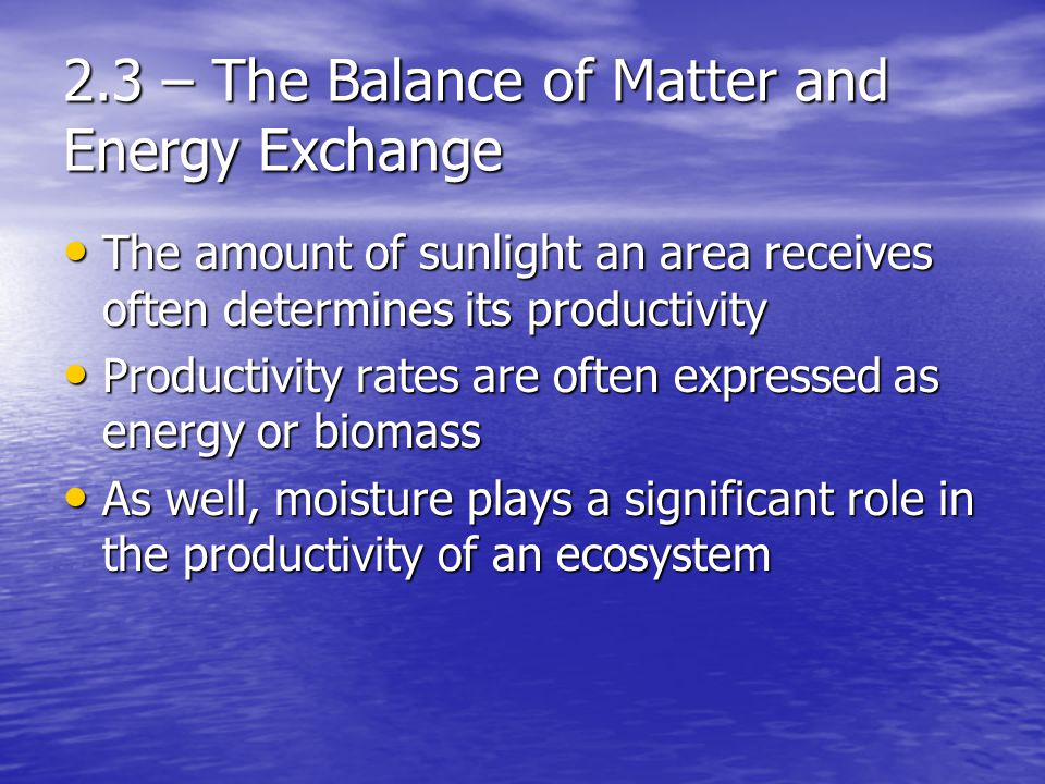 2.3 – The Balance of Matter and Energy Exchange The amount of sunlight an area receives often determines its productivity The amount of sunlight an area receives often determines its productivity Productivity rates are often expressed as energy or biomass Productivity rates are often expressed as energy or biomass As well, moisture plays a significant role in the productivity of an ecosystem As well, moisture plays a significant role in the productivity of an ecosystem