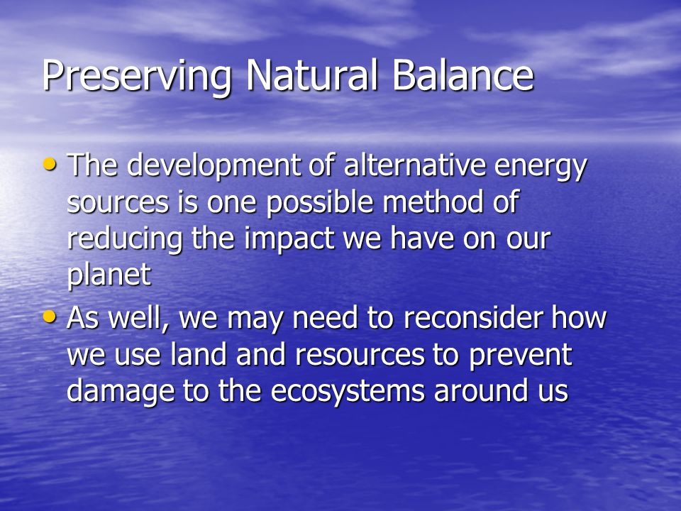 Preserving Natural Balance The development of alternative energy sources is one possible method of reducing the impact we have on our planet The development of alternative energy sources is one possible method of reducing the impact we have on our planet As well, we may need to reconsider how we use land and resources to prevent damage to the ecosystems around us As well, we may need to reconsider how we use land and resources to prevent damage to the ecosystems around us