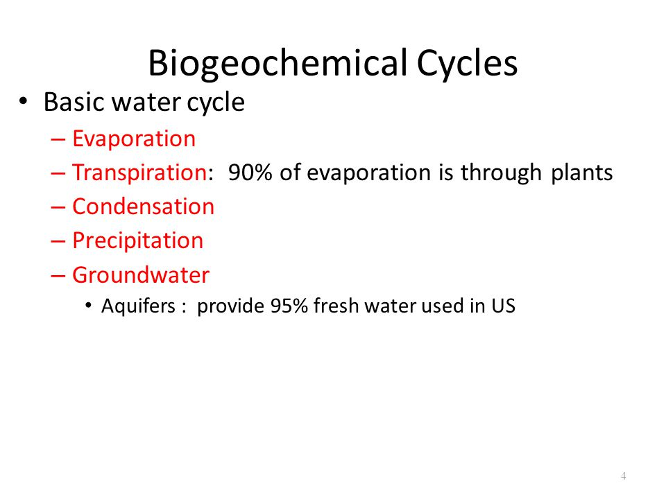 4 Biogeochemical Cycles Basic water cycle – Evaporation – Transpiration: 90% of evaporation is through plants – Condensation – Precipitation – Groundwater Aquifers : provide 95% fresh water used in US