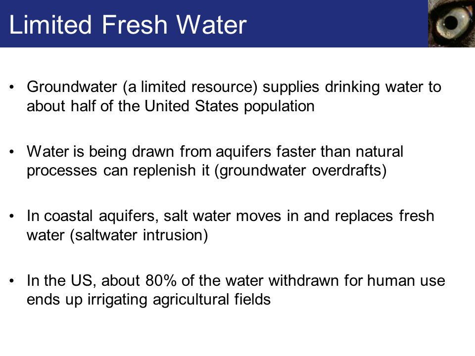 Limited Fresh Water Groundwater (a limited resource) supplies drinking water to about half of the United States population Water is being drawn from aquifers faster than natural processes can replenish it (groundwater overdrafts) In coastal aquifers, salt water moves in and replaces fresh water (saltwater intrusion) In the US, about 80% of the water withdrawn for human use ends up irrigating agricultural fields